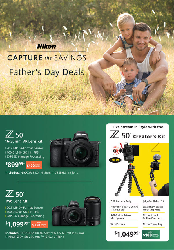 Nikon Capture the Savings: Father's Day Deals - Z 50 16-50mm VR lens kit (20.9 MP DX-Format Sensor, 100-51,200 ISO, 11 FPS, EXPEED 6 image processing) $899.99 after $100 instant savings - Z 50 two lens kit (20.9 MP DX-Format Sensor, 100-51,200 ISO, 11 FPS, EXPEED 6 image processing) includes: Nikkor Z DX 16-50mm f/3.5-6.3 VR lens and Nikkor Z DX 50-250mm f/4.5-6.3 VR lens $1099.99 after $250 instant savings - Live stream in style with the Z 50 Creator's Kit (Z 50 camera body, Nikkor Z DX 16-50mm f/3.5-6.3 VR, RODE VideoMicro Microphone, Wind Screen, Joby GorillaPod 3K, SmallRig Vlogging Mounting Plate, Nikon School Online Voucher, Nikon Travel Bag) $1049.99 after $100 instant savings