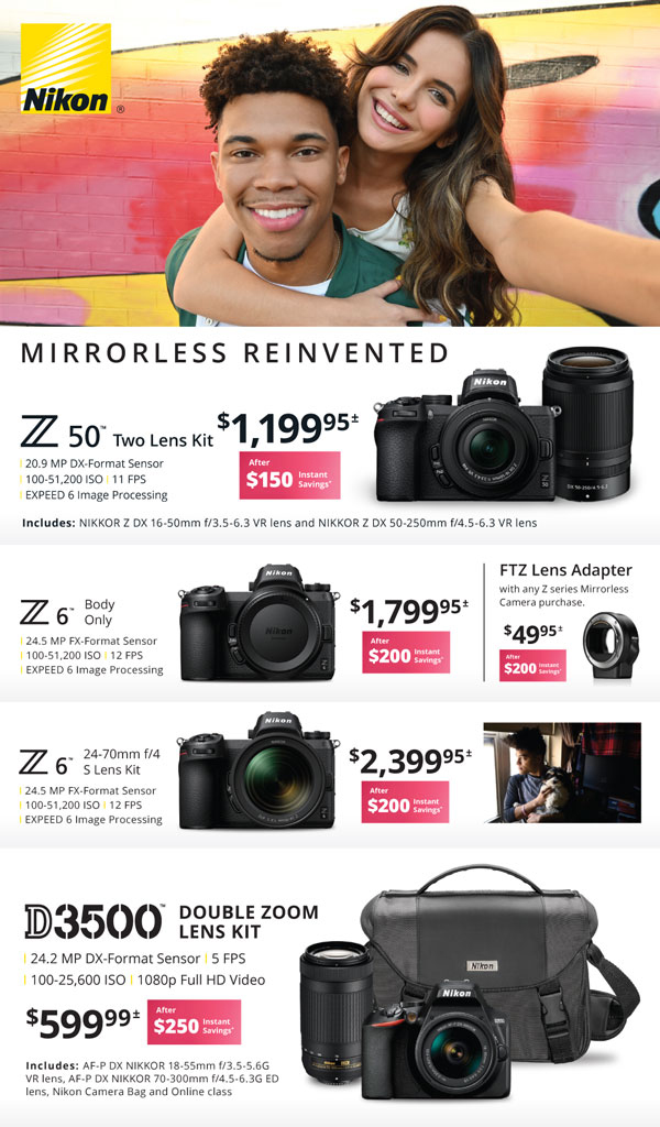 Nikon Z50 Two lens kit $1199.95 after $150 instant savings - Z6 body only $1799.95 after $200 instant savings - FTZ lens adapter with any Z series mirrorless camera purchase $49.95 after $200 instant savings - Z6 24-70 f/4 S lens kit $2399.95 after $200 instant savings - D3500 double zoom lens kit $599.99 after $250 instant savings