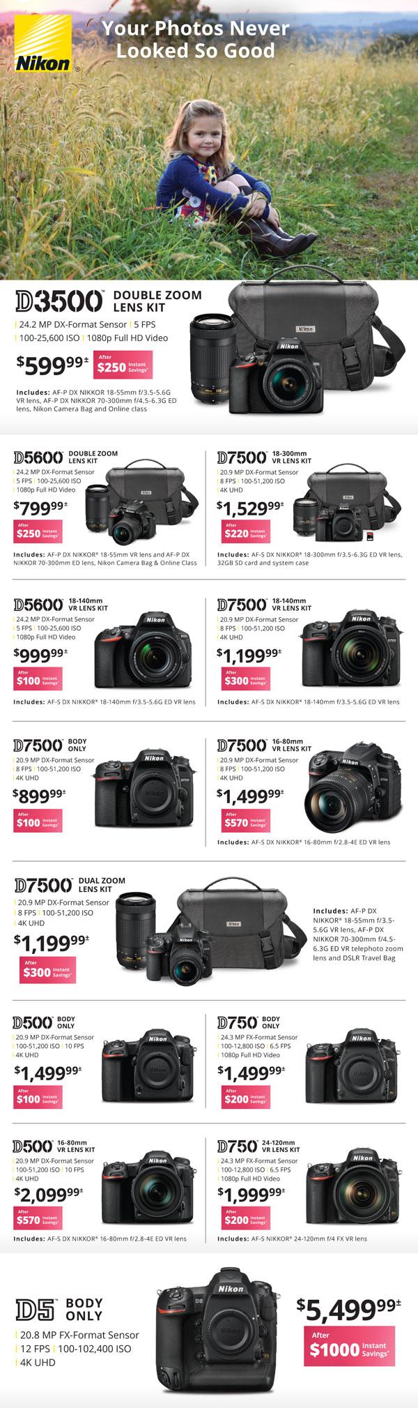 Nikon D3500 double zoom lens kit $599.99 after $250 instant savings - D5600 double zoom lens kit $799.99 after $250 instant savings - D7500 18-140 VR lens kit $1529.99 after $220 instant savings - D5600 18-140 VR lens kit $999.99 after $100 instant savings - D7500 with 18-140 VR lens kit $1199.99 after $300 instant savings - D7500 body only $899.99 after $100 instant savings - D7500 16-80 VR lens kit $1499.99 after $570 instant savings - D7500 dual zoom lens kit $1199.99 after $300 instant savings - D500 body only $1499.99 after $100 instant savings - D750 body only $1499.99 after $200 instant savings - D500 with 16-80 VR lens kit $2099.99 after $570 instant savings - D750 with 24-120mm VR lens kit $1999.99 after $200 instant savings - D5 body only $5499.99 after $1000 instant savings