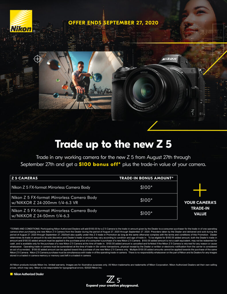 Offer ends September 27th 2020 - Trade up to the new Z 5 - Trade in any working camera for the new Z 5 from August 27th through September 27th and get a $100 bonus off plus the trade-in value of your camera.  Nikon Z 5 FX-format Mirrorless Camera Body $100 trade-in bonus amount   Nikon Z 5 FX-format Mirrorless Camera Body w/Nikkor Z 24-200mm f/4-6.3 VR $100 trade-in bonus  Nikon Z 5 FX-format Mirrorless Camera BOdy w/Nikkor Z 24-50mm f/4-6.3 $100 trade-in bonus amount    + Your camera's trade-in value