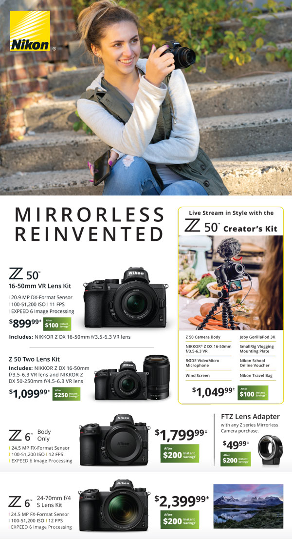 Mirrorless Reinvented - Z50 with 16-50mm $899.99 after $100 instant savings - Z50 creator's kit $1049.99 after $100 instant savings - Z50 two lens kit $1099.99 after $250 instant savings - Z6 body only $1799.99 after $200 instant savings - FTZ lens adapter with any Z series mirrorless camera purchase $49.99 after $200 instant savings