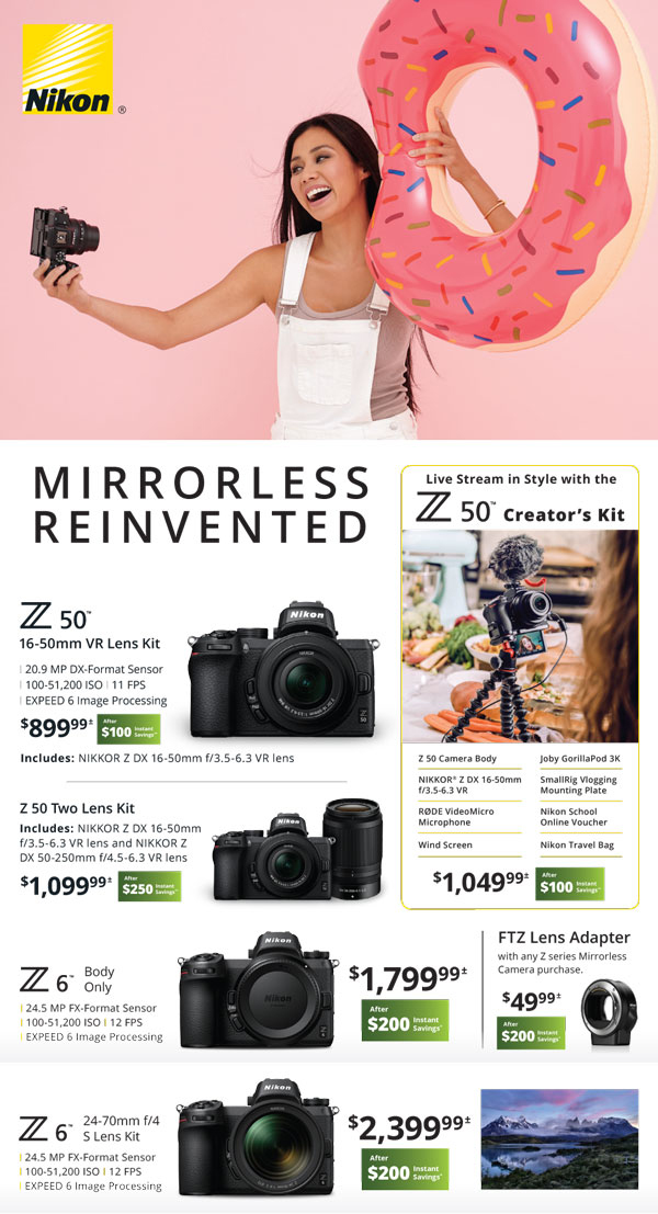 Mirrorless Reinvented - Z50 16-50mm VR lens kit $899.99 after $100 instant savings - Z50 creators kit $1049.99 after $100 instant savings - Z50 two lens kit $1099.99 after $250 instant savings - Z6 Body Only $1799.99 after $200 instant savings - FTZ lens adapter with any Z series mirrorless camera purchase $49.99 after $200 instant savings
