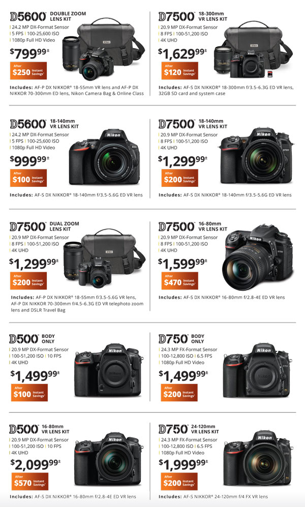 D5600 double zoom lens kit $799.99 after $250 instant savings - D7500 19-300 VR lens kit $1629.99 after $120 instant savings - D5600 18-140 VR lens kit $999.99 after $100 instant savings, D7500 18-140mm VR lens kit $1299.99 after $200 instant savings - D7500 dual zoom lens kit $1299.99 after $200 instant savings - D7500 16-80mm VR lens kit $1599.99 after $470 instant savings - D500 body only $1499.99 after $100 instant savings - D750 body only $1499.99 after $200 instant savings - D600 16-80mm VR lens kit $2099.99 after $570 instant savings - D750 24-120mm VR lens kit $1999.99 after $200 instant savings