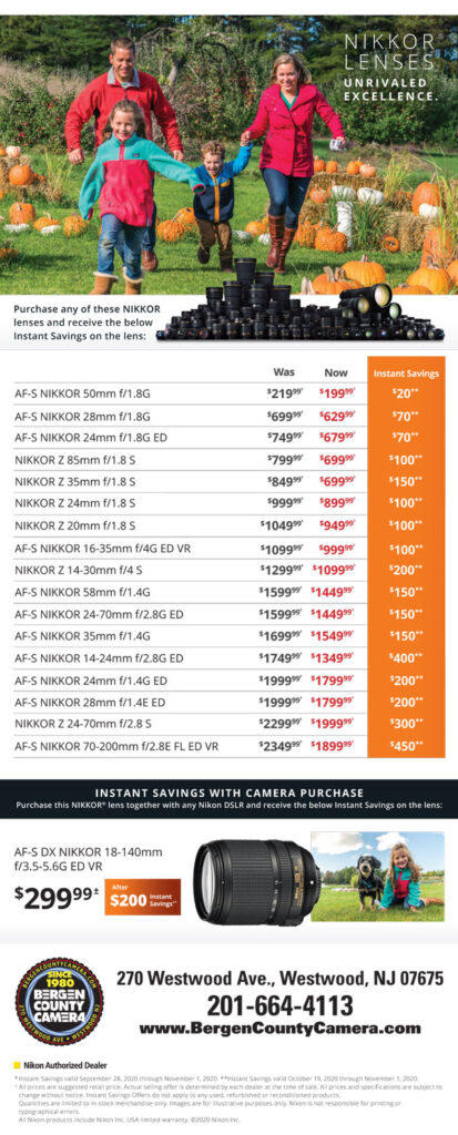 Nikkor lenses - AF-S Nikkor 50mm f/1.8G was $219.99 now $199.99 - AF-S Nikkor 28mm f/1.8G was $699.99 now $629.99 - AF-S Nikkor 24mm f/1.8G ED was $749.99 now $679.99 - Nikkor Z 85mm f/1.8S was $799.99 now $699.99 - Nikkor Z 35mm f/1.8S was $849.99 now $699.99 - Nikkor Z 24mm f/1.8S was $999.99 now $899.99 - Nikkor Z 20mm f/1.8S was $1049.99 now $949.99 - AF-S Nikkor 16-35mm f/4G ED VR was $1099.99 now $999.99 - Nikkor Z 14-30mm f/4S was $1299.99 now $1099.99 - AF-S Nikkor 58mm f/1.4G was $1599.99 now $1449.99 - AF-S Nikkor 24-70mm f/2.8G ED was $1599.99 now $1449.99 - AF-S Nikkor 35mm f/1.4G was $1699.99 now $1549.99 - AF-S Nikkor 14-24mm f/2.8G ED was $1749.99 now $1349.99 - AF-S Nikkor 24mm f/1.4G ED was $1999.99 now $1799.99 - AF-S Nikkor 28mm f/1.4E ED was $1999.99 now $1799.99 - Nikkor Z 24-70mm f/2.8S was $2299.99 now $1999.99 - AF-S Nikkor 70-200mm f/2.8E FL ED VR was $2349.99 now $1899.99
