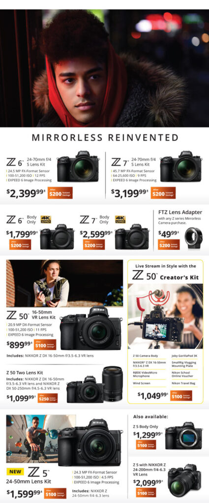 Mirrorless Reinvented - Nikon Z6 24-70mm f/4 S lens kit $2399.99 after $200 instant savings - Z7 24-70mm f/4 S lens kit $3199.99 after $200 instant savings - Z6 body only $1799.99 after $200 instant savings - Z7 body only $2599.99 after $200 instant savings - FTZ lens adapter with any Z series mirrorless camera purchase $49.99 after $200 instant savings - Z50 16-50mm VR lens kit $899.99 after $100 instant savings - Z60 two lens kit $1099.99 after $250 instant savings - Z50 creator's kit $1049.99 after $100 instant savings - New Z5 24-50mm lens kit $1599.99 after $100 instant savings - Z5 body only $1299.99 after $100 instant savings - Z5 with Nikkor Z 24-200mm f/4-6.3 VR lens $2099.99 after $100 instant savings