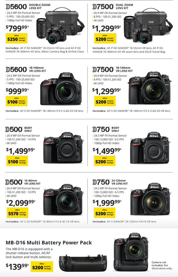 D5600 double zoom lens kit $799.99 after $250 instant savings - D7500 dual zoom lens kit $1299.99 after $200 instant savings - D5600 18-140mm VR lens kit $999.99 after $100 instant savings - D7500 18-140 VR lens kit $1299.99 after $200 instant savings - D500 Body only $1499.99 after $100 instant savings - D750 body only $1499.99 after $200 instant savings - D500 body only $1499.99 after $100 instant savings - D750 body only $1499.99 after $200 instant savings - D500 16-80mm VR lens kit $2099.99 after $570 instant savings - D750 24-120mm VR lens kit $1999.99 after $200 instant savings - MB-D16 multi battery power pack $139.99 after $200 instant savings