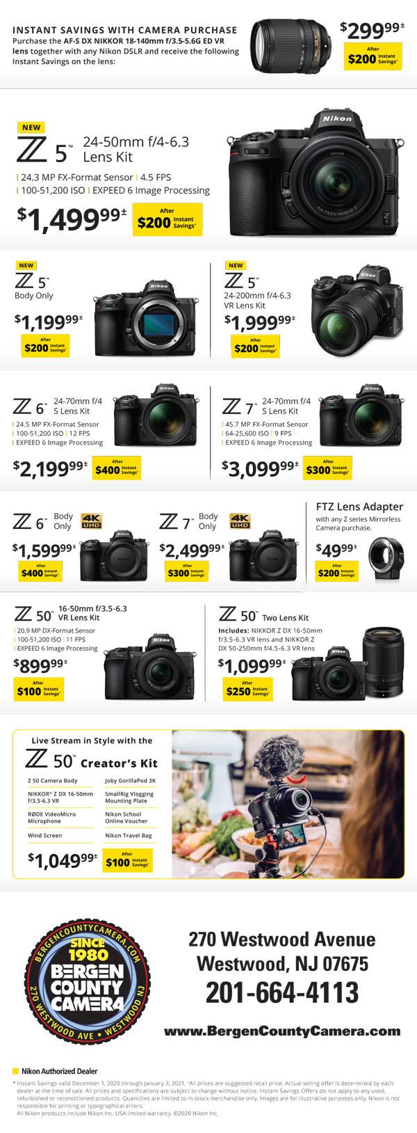 Z5 24-50mm f/4-6.3 Lens Kit $1499.99 after $200 instant savings - Z5 body $1199.99 after $200 instant savings - Z5 24-200mm f/4-6.3 VR lens kit $1999.99 after $200 instant savings - Z6 24-70mm f/4 S lens kit $2199.99 after $400 instant savings - Z7 24-70mm f/4 S lens kit $3099.99 after $300 instant savings - Z50 16-50mm f/3.5-6.3 VR lens kit $899.99 after $100 instant savings - Z50 two lens kit $1099.99 after $250 instant savings - Z50 Creator's Kit $1049.99 after $100 instant savings