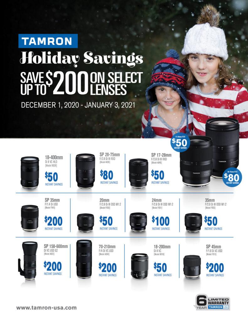 Tamron Holiday Savings - Dec 1st 2020 - Jan 3rd 2021  18-400mm Di II VC $50 instant savings - SP 28-75mm F/2.8 Di III RXD $80 instant savings - SP 17-28mm F/2.8 Di II RXD $50 instant savings - SP 35mm F/1.4Di USD $200 instant savings - 20mm F/2.8 Di III OSD M1-2 $50 instant savings - 24mm F/2.8 Di III OSD M1-2 $100 instant savings - 35mm F/2.8 Di III OSD M1-2 $50 instant savings - SP 150-600mm Di VC USD G2 $200 instant savings - 70-210mm F/4 Di VC USD $200 instant savings - 18-200mm Di II VC $50 instant savings - SP 45mm F/1.8 Di VC USD $200 instant savings