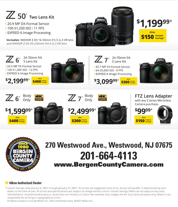 Z50 two lens kit $1199.99 after $150 instant savings - Z6 24-70mm f/4 S Lens Kit $2199.99 after $400 instant savings - Z7 24-70mm f/4 S lens kit $3099.99 after $300 instant savings - Z6 body only $1599.99 after $400 instant savings - Z7 body only $2499.99 after $300 instant savings - FTZ Lens Adapter with any Z series Mirrorless Camera purchsae $99.99 after $150 instant savings
