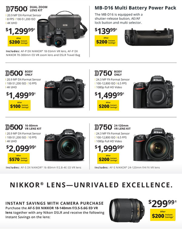 D7500 dual zoom lens kit $1299.99 after $200 instant savings - MB-D16 Multi Battery Power Pack $139.99 after $200 instant savings - D500 body only $1499.99 after $100 instant savings - D750 body only $1499.99 after $200 instant savings - D500 16-80mm VR lens kit $2099.99 after $570 instant savings - D750 24-120mm VR lens kit $1999.99 after $200 instant savings    Nikon Lens - Unrivaled Excellence. Instant savings with Camera purchase - purchase the AF-S DC Nikkor 18-140mm f/3.5-5.6G ED VR lens together with any Nikon DSLR and receive the following instant savings on the lens $299.99 after $200 instant savings